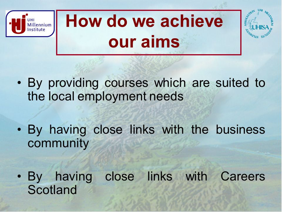 How do we achieve our aims By providing courses which are suited to the local employment needs By having close links with the business community By having close links with Careers Scotland