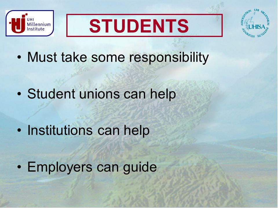 STUDENTS Must take some responsibility Student unions can help Institutions can help Employers can guide