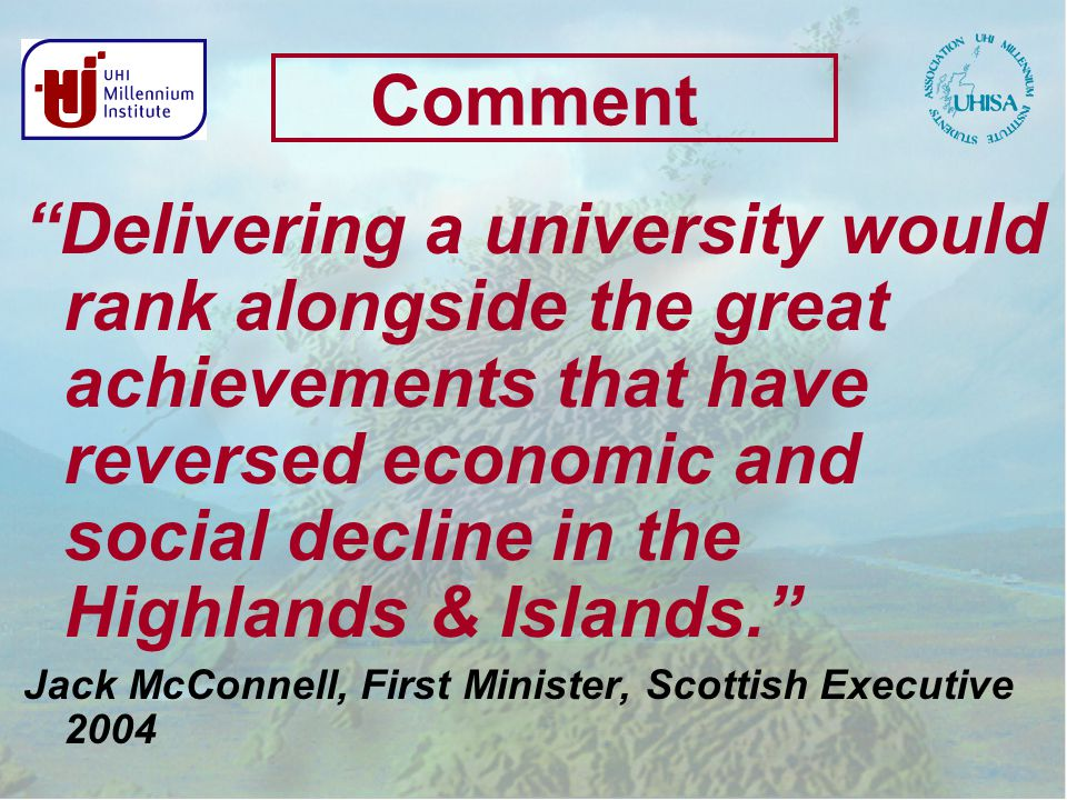Comment Delivering a university would rank alongside the great achievements that have reversed economic and social decline in the Highlands & Islands. Jack McConnell, First Minister, Scottish Executive 2004