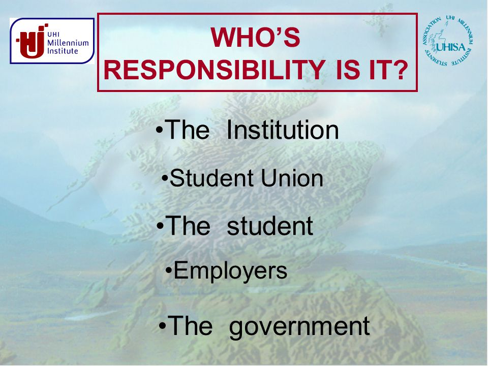 WHO'S RESPONSIBILITY IS IT The Institution The student The government Student Union Employers
