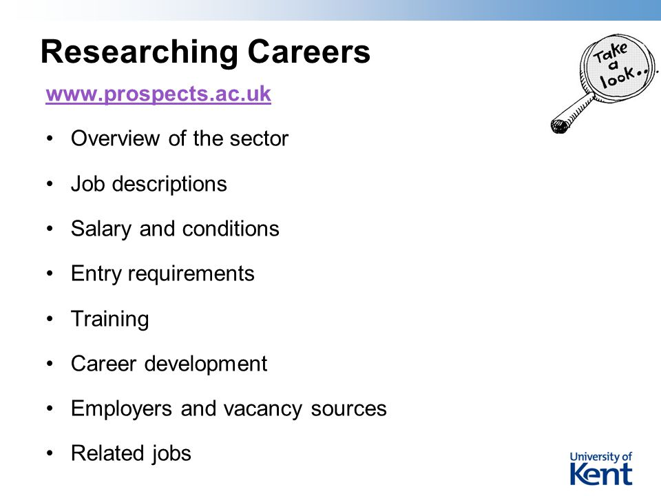 Researching Careers www.prospects.ac.uk Overview of the sector Job descriptions Salary and conditions Entry requirements Training Career development E