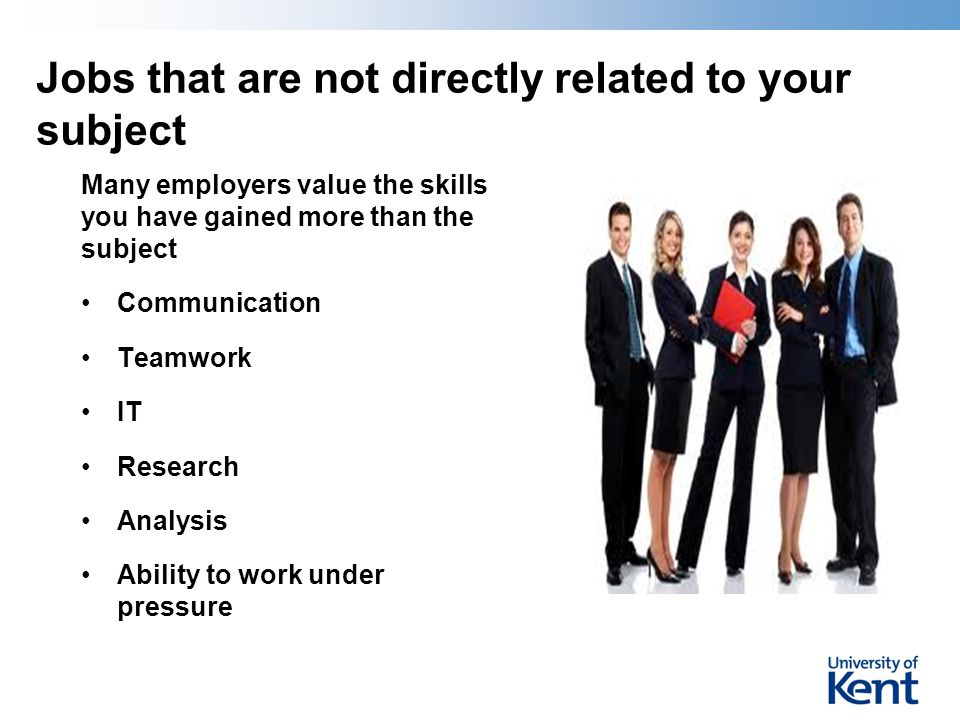 Jobs that are not directly related to your subject Many employers value the skills you have gained more than the subject Communication Teamwork IT Res