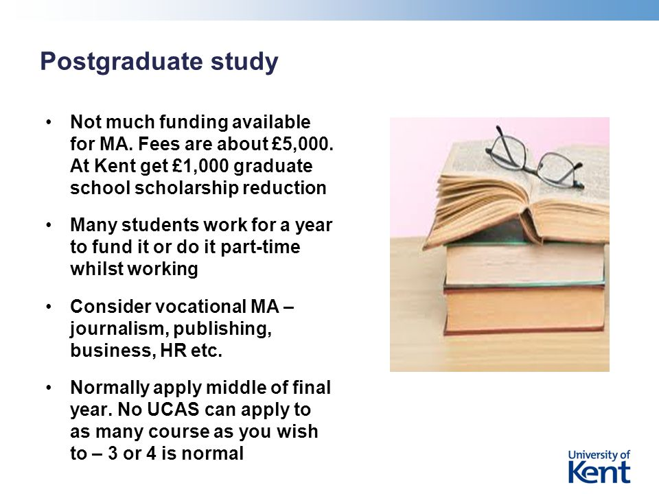Postgraduate study Not much funding available for MA. Fees are about £5,000. At Kent get £1,000 graduate school scholarship reduction Many students wo