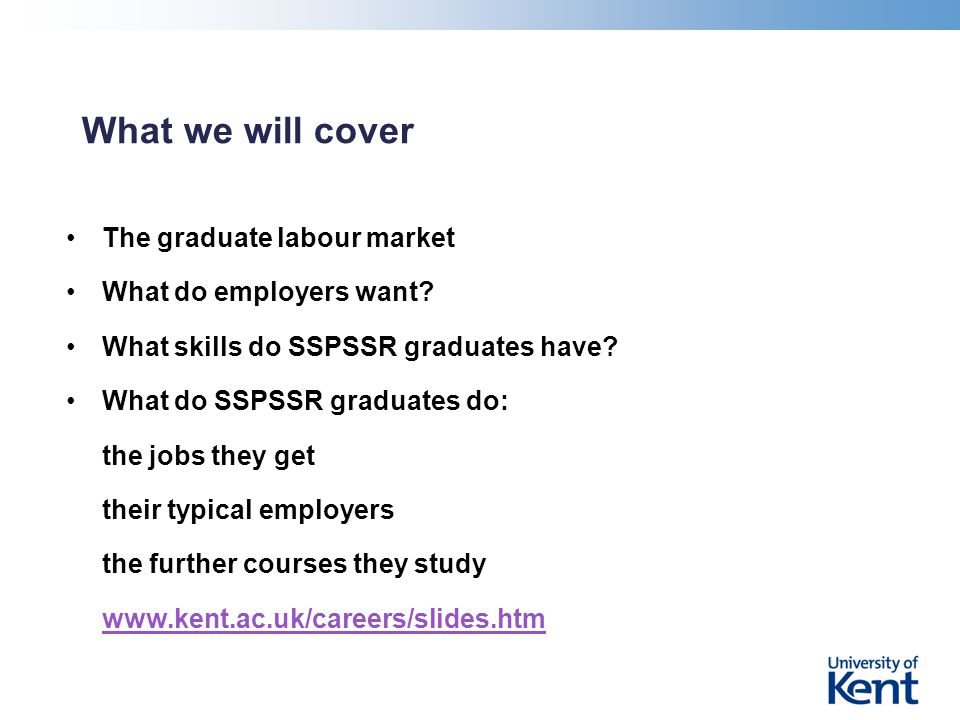 What we will cover The graduate labour market What do employers want? What skills do SSPSSR graduates have? What do SSPSSR graduates do: the jobs they