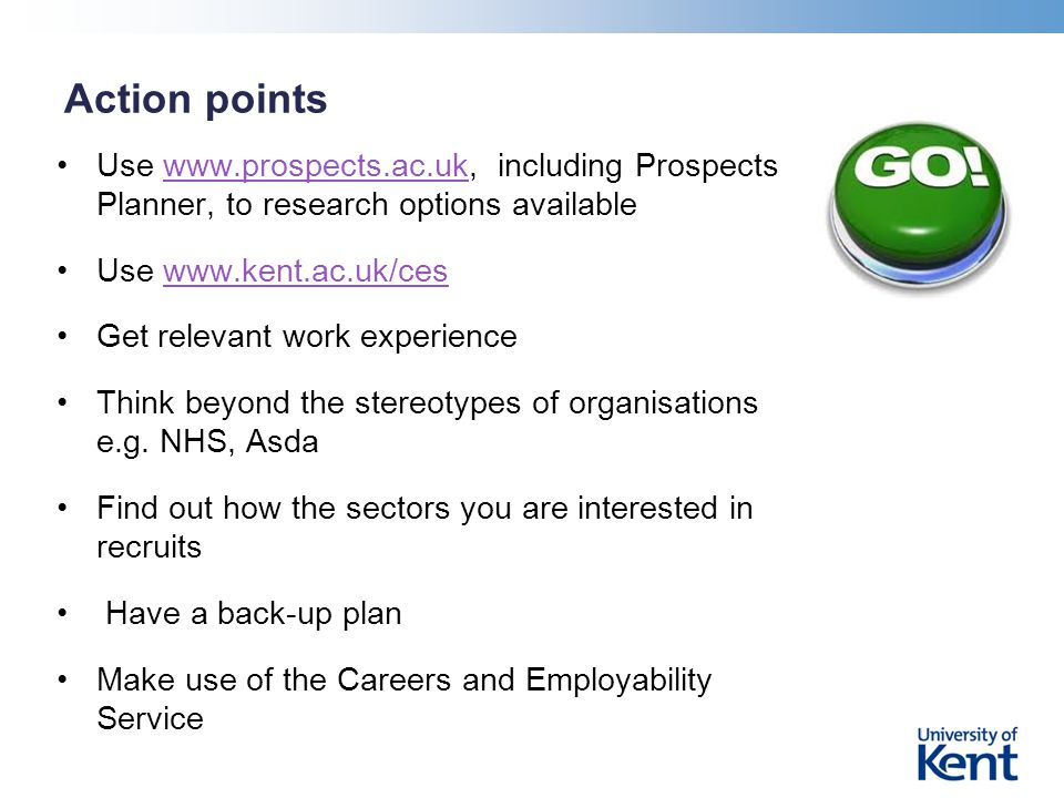 Action points Use www.prospects.ac.uk, including Prospects Planner, to research options availablewww.prospects.ac.uk Use www.kent.ac.uk/ceswww.kent.ac