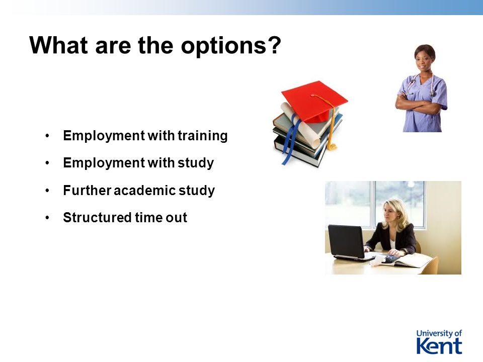 What are the options? Employment with training Employment with study Further academic study Structured time out