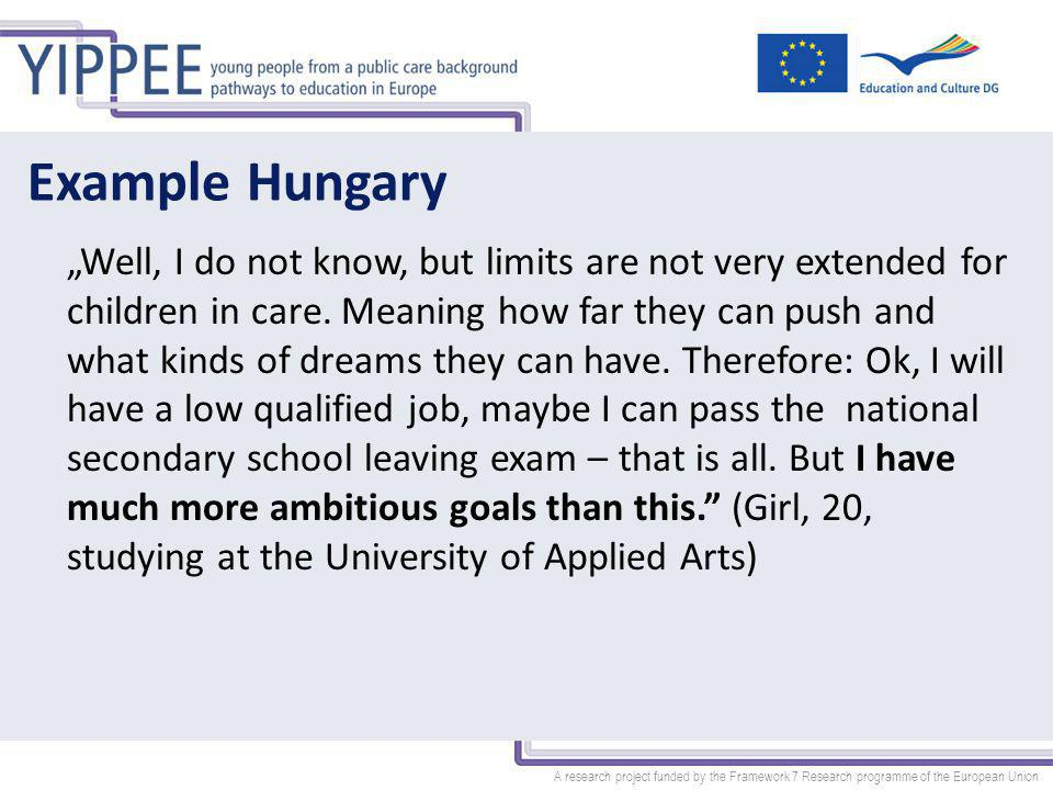 "A research project funded by the Framework 7 Research programme of the European Union Example Hungary ""Well, I do not know, but limits are not very extended for children in care."