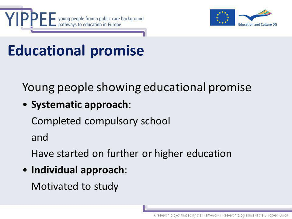 A research project funded by the Framework 7 Research programme of the European Union Educational promise Young people showing educational promise Systematic approach: Completed compulsory school and Have started on further or higher education Individual approach: Motivated to study