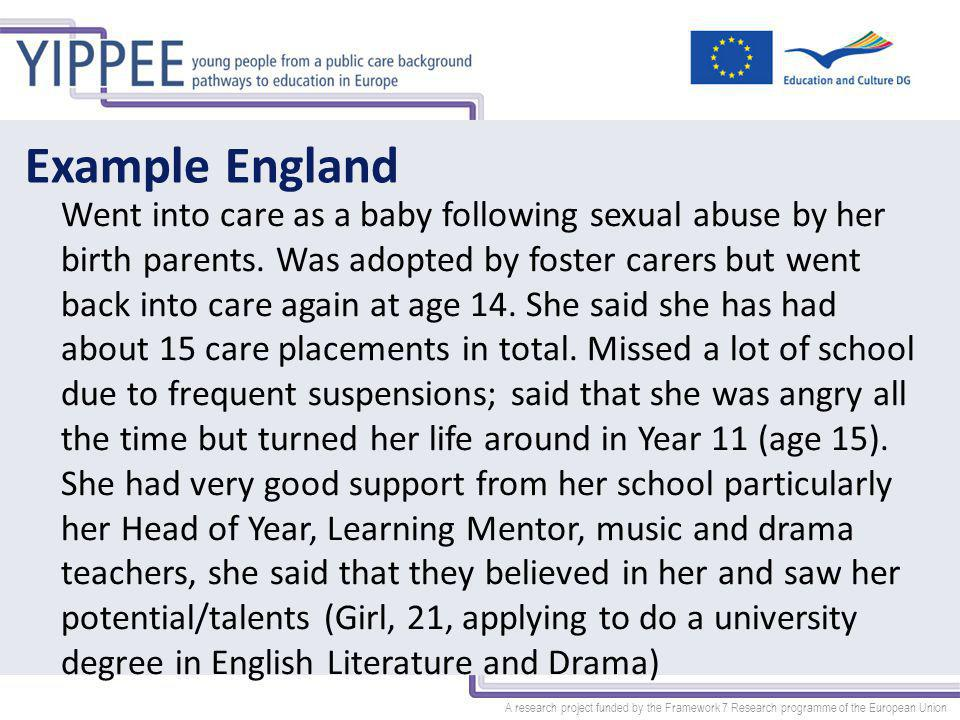 A research project funded by the Framework 7 Research programme of the European Union Example England Went into care as a baby following sexual abuse by her birth parents.