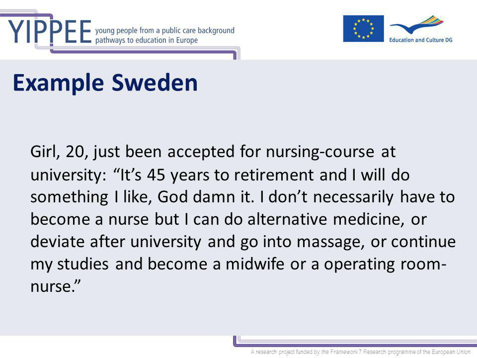 A research project funded by the Framework 7 Research programme of the European Union Example Sweden Girl, 20, just been accepted for nursing-course at university: It's 45 years to retirement and I will do something I like, God damn it.