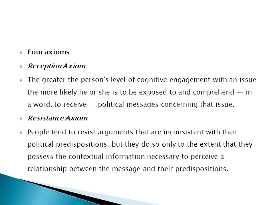  Four axioms  Reception Axiom  The greater the person's level of cognitive engagement with an issue the more likely he or she is to be exposed to a