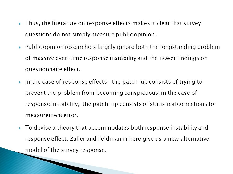  Thus, the literature on response effects makes it clear that survey questions do not simply measure public opinion.  Public opinion researchers lar