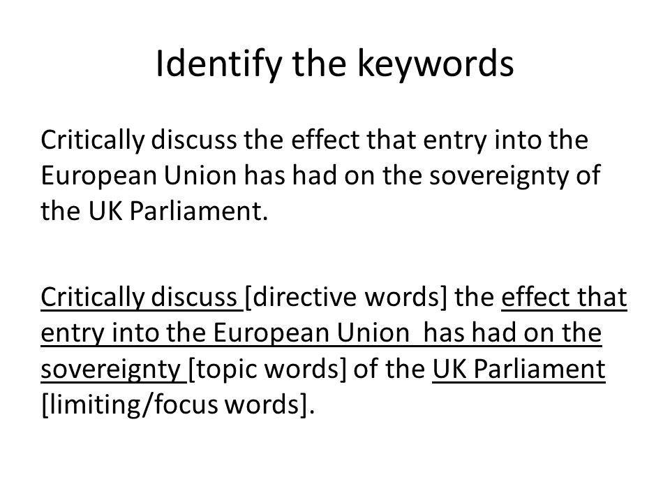Identify the keywords Critically discuss the effect that entry into the European Union has had on the sovereignty of the UK Parliament. Critically dis