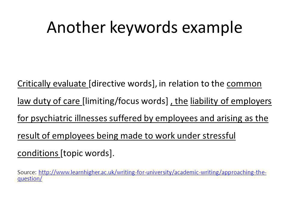 Another keywords example Critically evaluate [directive words], in relation to the common law duty of care [limiting/focus words], the liability of employers for psychiatric illnesses suffered by employees and arising as the result of employees being made to work under stressful conditions [topic words].