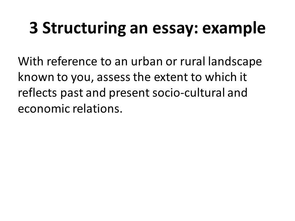 3 Structuring an essay: example With reference to an urban or rural landscape known to you, assess the extent to which it reflects past and present so