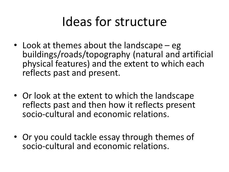 Ideas for structure Look at themes about the landscape – eg buildings/roads/topography (natural and artificial physical features) and the extent to wh