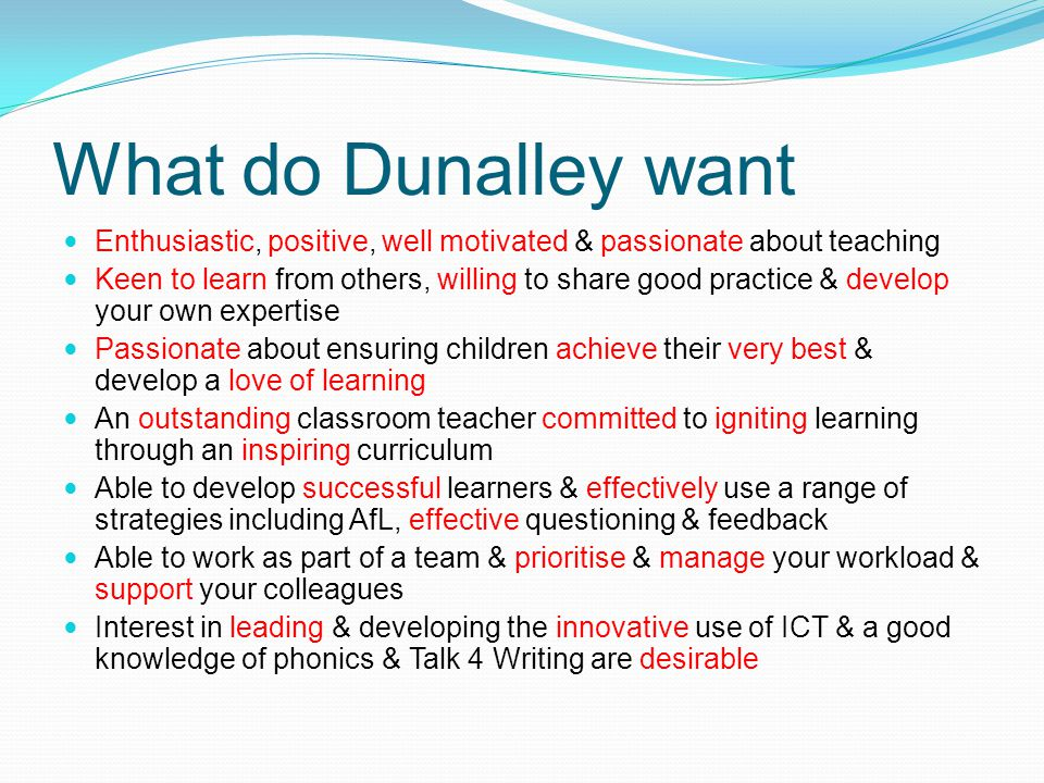 What do Dunalley want Enthusiastic, positive, well motivated & passionate about teaching Keen to learn from others, willing to share good practice & develop your own expertise Passionate about ensuring children achieve their very best & develop a love of learning An outstanding classroom teacher committed to igniting learning through an inspiring curriculum Able to develop successful learners & effectively use a range of strategies including AfL, effective questioning & feedback Able to work as part of a team & prioritise & manage your workload & support your colleagues Interest in leading & developing the innovative use of ICT & a good knowledge of phonics & Talk 4 Writing are desirable