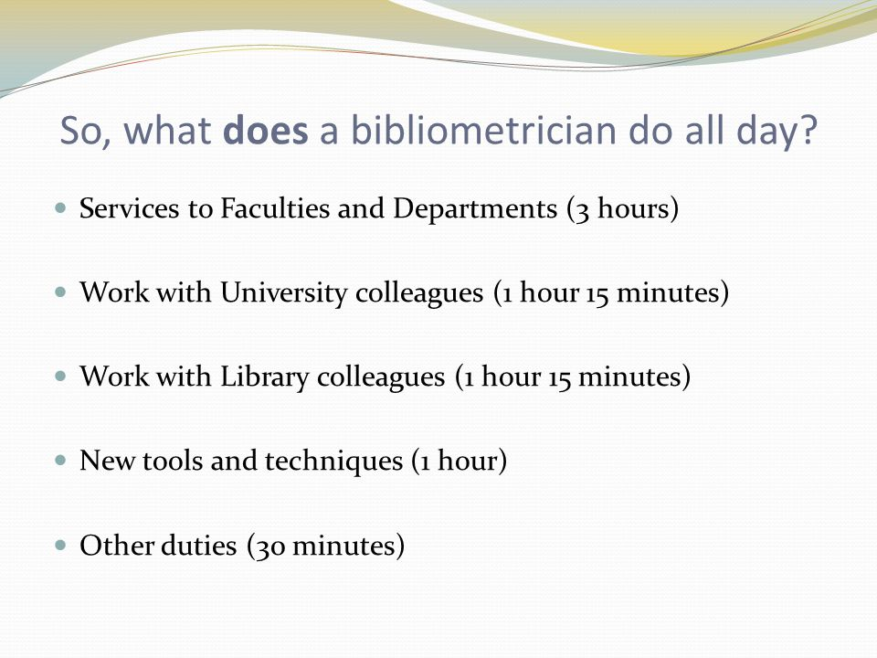 So, what does a bibliometrician do all day? Services to Faculties and Departments (3 hours) Work with University colleagues (1 hour 15 minutes) Work w