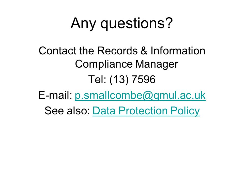 Any questions? Contact the Records & Information Compliance Manager Tel: (13) 7596 E-mail: p.smallcombe@qmul.ac.ukp.smallcombe@qmul.ac.uk See also: Da