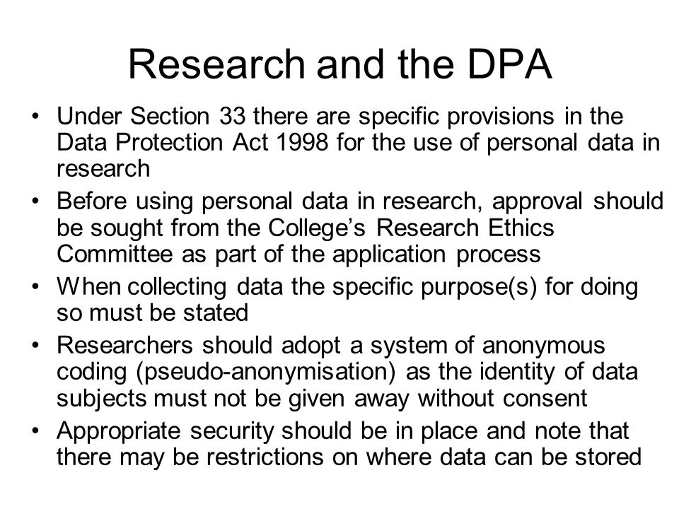Research and the DPA All personal data must be held securely against loss, damage or unauthorised access Personal data must not be transferred out of the EEA unless that country has adequate protection – the USA, for example, is deemed not to.