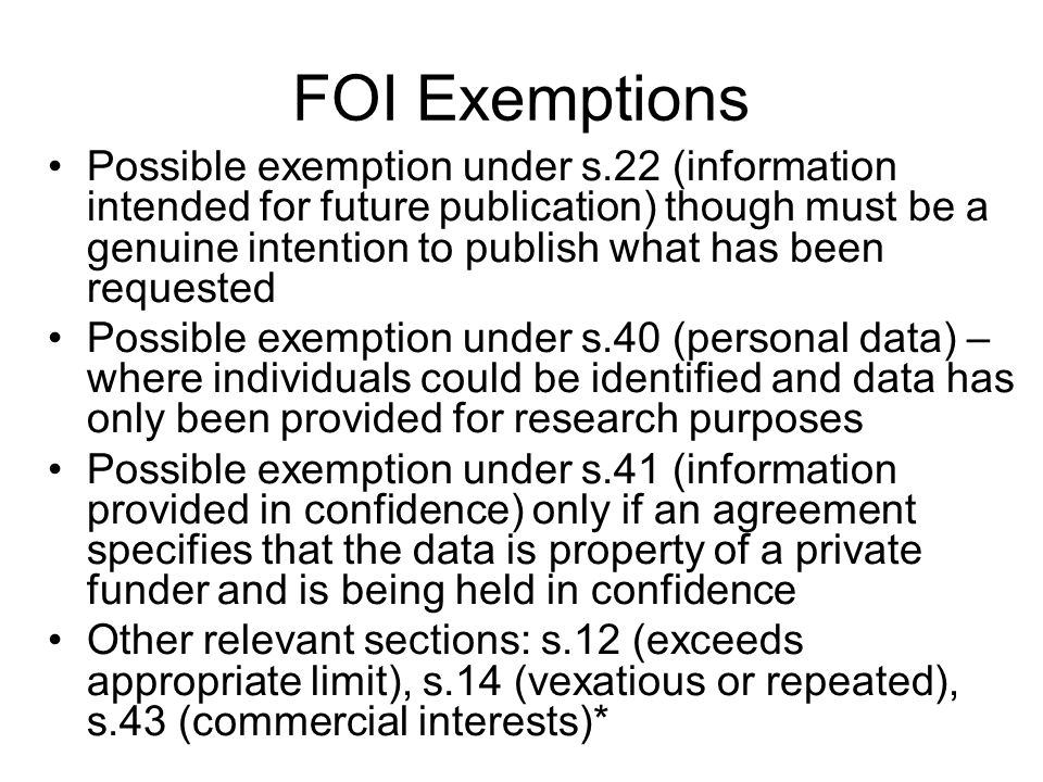 FOI Exemptions Possible exemption under s.22 (information intended for future publication) though must be a genuine intention to publish what has been requested Possible exemption under s.40 (personal data) – where individuals could be identified and data has only been provided for research purposes Possible exemption under s.41 (information provided in confidence) only if an agreement specifies that the data is property of a private funder and is being held in confidence Other relevant sections: s.12 (exceeds appropriate limit), s.14 (vexatious or repeated), s.43 (commercial interests)*