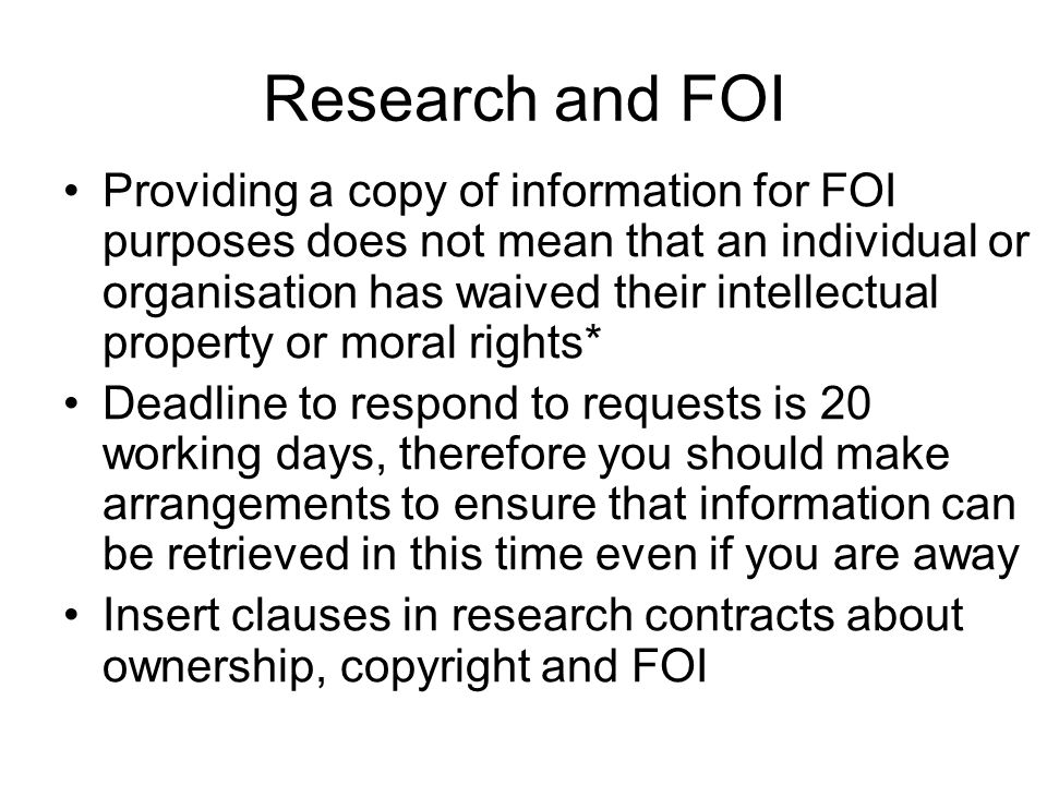 Research and FOI Providing a copy of information for FOI purposes does not mean that an individual or organisation has waived their intellectual property or moral rights* Deadline to respond to requests is 20 working days, therefore you should make arrangements to ensure that information can be retrieved in this time even if you are away Insert clauses in research contracts about ownership, copyright and FOI