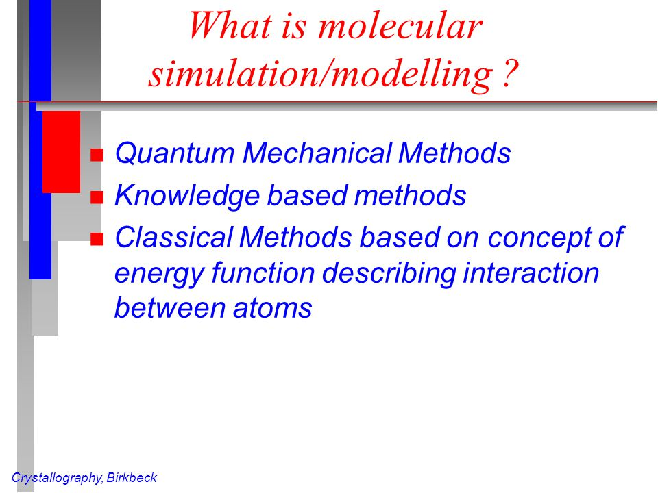 Crystallography, Birkbeck What is molecular simulation/modelling ? n Quantum Mechanical Methods n Knowledge based methods n Classical Methods based on