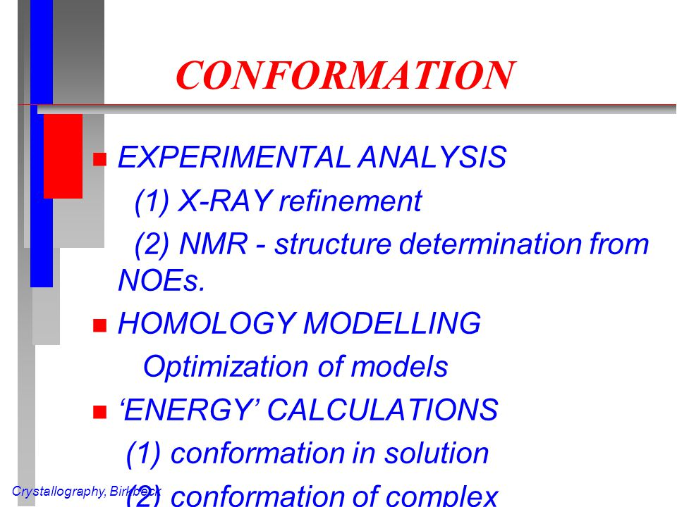 Crystallography, Birkbeck CONFORMATION n EXPERIMENTAL ANALYSIS (1) X-RAY refinement (2) NMR - structure determination from NOEs. n HOMOLOGY MODELLING