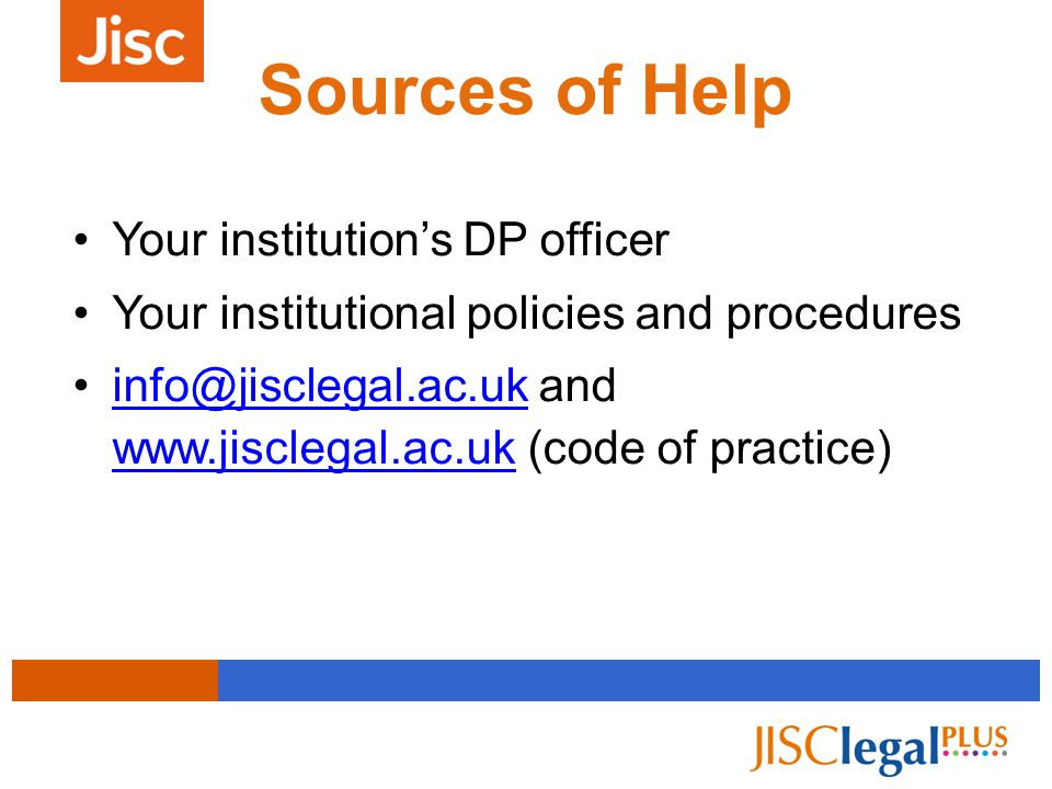 Sources of Help Your institution's DP officer Your institutional policies and procedures info@jisclegal.ac.uk and www.jisclegal.ac.uk (code of practice)info@jisclegal.ac.uk www.jisclegal.ac.uk