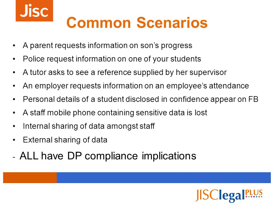 Common Scenarios A parent requests information on son's progress Police request information on one of your students A tutor asks to see a reference supplied by her supervisor An employer requests information on an employee's attendance Personal details of a student disclosed in confidence appear on FB A staff mobile phone containing sensitive data is lost Internal sharing of data amongst staff External sharing of data - ALL have DP compliance implications