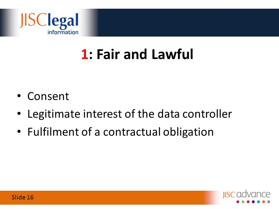 Slide 16 1: Fair and Lawful Consent Legitimate interest of the data controller Fulfilment of a contractual obligation