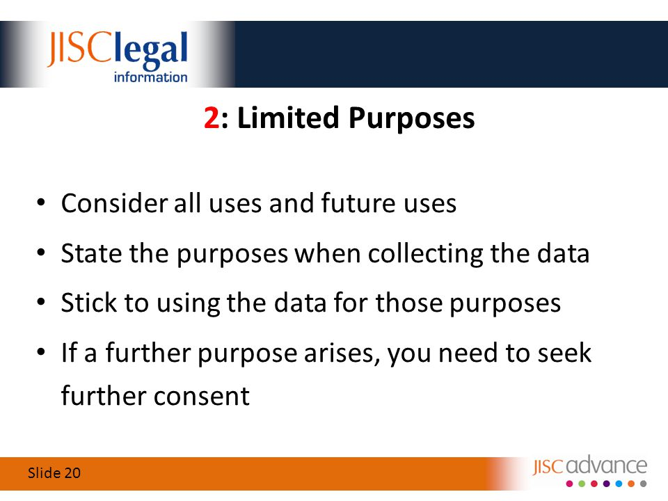 Slide 20 2: Limited Purposes Consider all uses and future uses State the purposes when collecting the data Stick to using the data for those purposes If a further purpose arises, you need to seek further consent