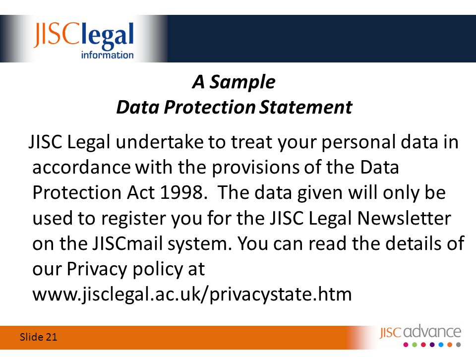 Slide 21 A Sample Data Protection Statement JISC Legal undertake to treat your personal data in accordance with the provisions of the Data Protection Act 1998.