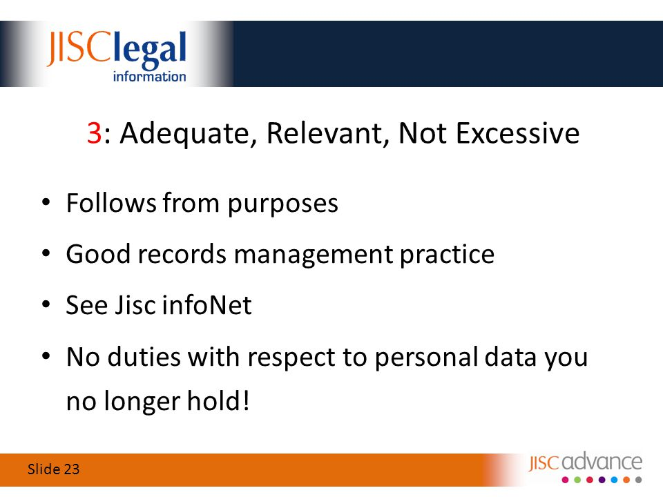Slide 23 3: Adequate, Relevant, Not Excessive Follows from purposes Good records management practice See Jisc infoNet No duties with respect to personal data you no longer hold!