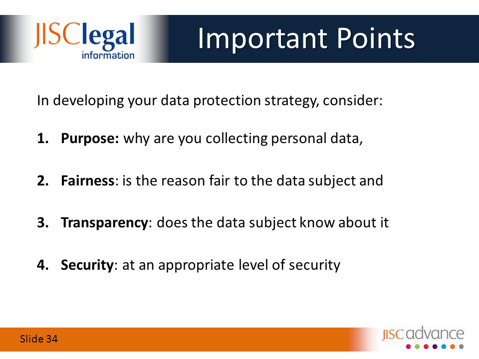 Slide 34 In developing your data protection strategy, consider: 1.Purpose: why are you collecting personal data, 2.Fairness: is the reason fair to the data subject and 3.Transparency: does the data subject know about it 4.Security: at an appropriate level of security Important Points Important Points