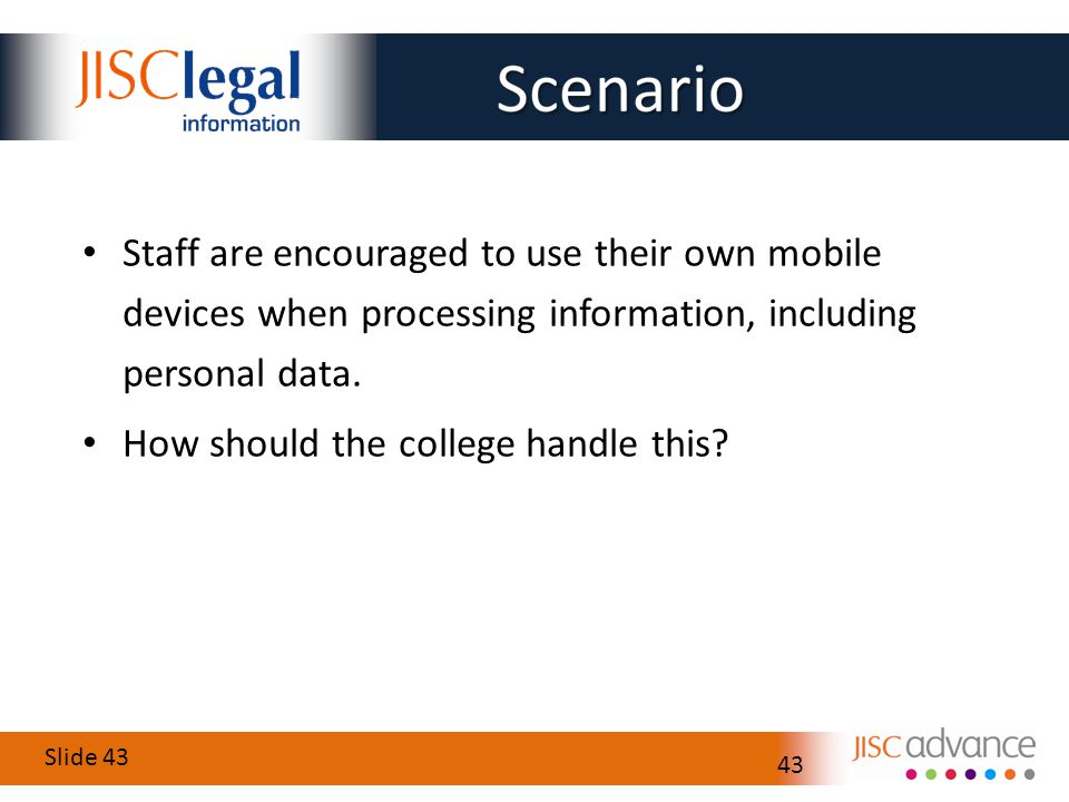 Slide 43 43 Staff are encouraged to use their own mobile devices when processing information, including personal data.