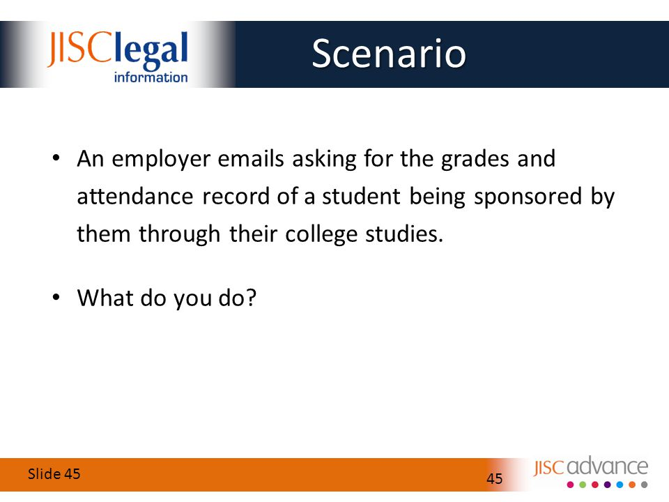 Slide 45 45 An employer emails asking for the grades and attendance record of a student being sponsored by them through their college studies.
