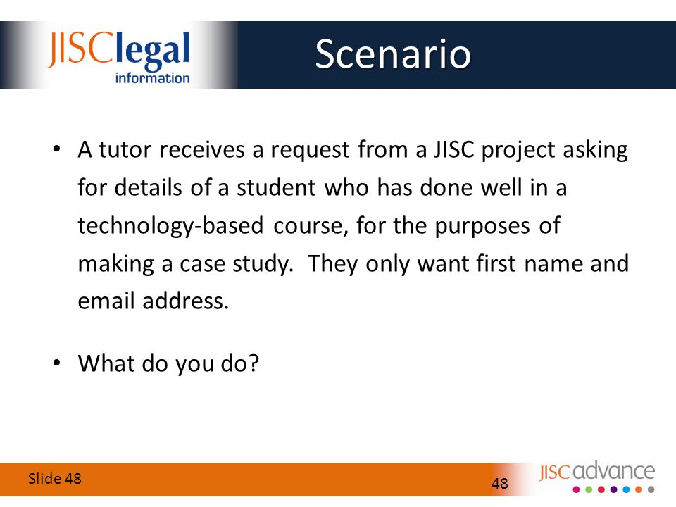 Slide 48 48 A tutor receives a request from a JISC project asking for details of a student who has done well in a technology-based course, for the purposes of making a case study.