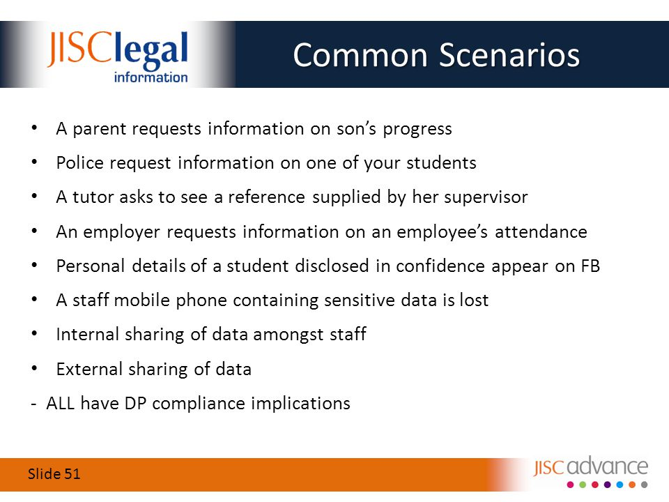 Slide 51 Common Scenarios A parent requests information on son's progress Police request information on one of your students A tutor asks to see a reference supplied by her supervisor An employer requests information on an employee's attendance Personal details of a student disclosed in confidence appear on FB A staff mobile phone containing sensitive data is lost Internal sharing of data amongst staff External sharing of data - ALL have DP compliance implications