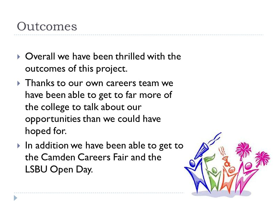 Outcomes  Overall we have been thrilled with the outcomes of this project.  Thanks to our own careers team we have been able to get to far more of t