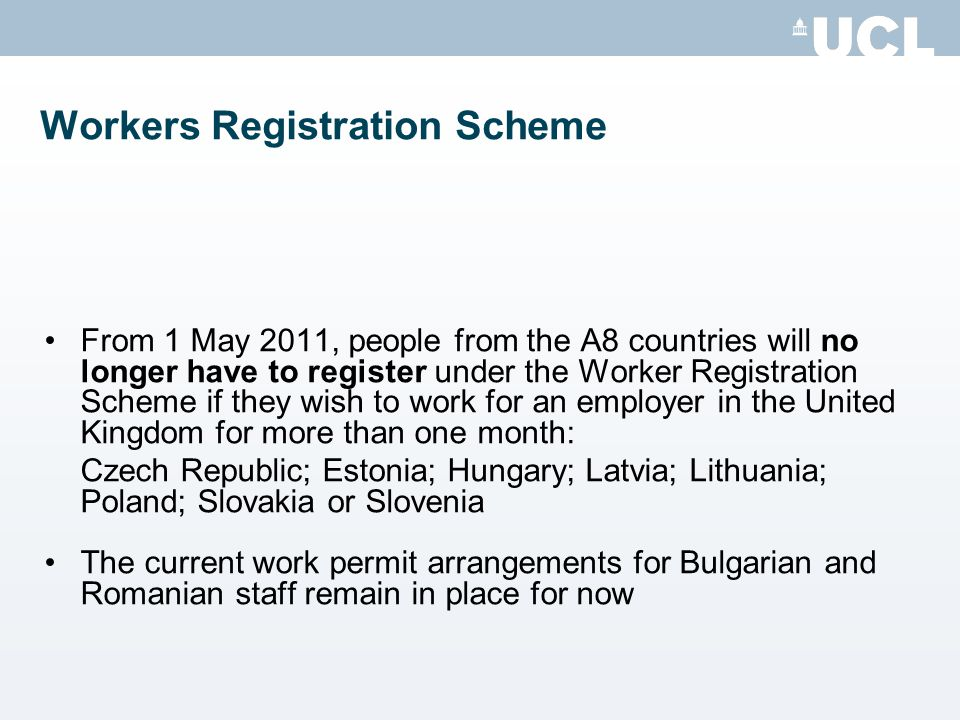 Workers Registration Scheme From 1 May 2011, people from the A8 countries will no longer have to register under the Worker Registration Scheme if they wish to work for an employer in the United Kingdom for more than one month: Czech Republic; Estonia; Hungary; Latvia; Lithuania; Poland; Slovakia or Slovenia The current work permit arrangements for Bulgarian and Romanian staff remain in place for now