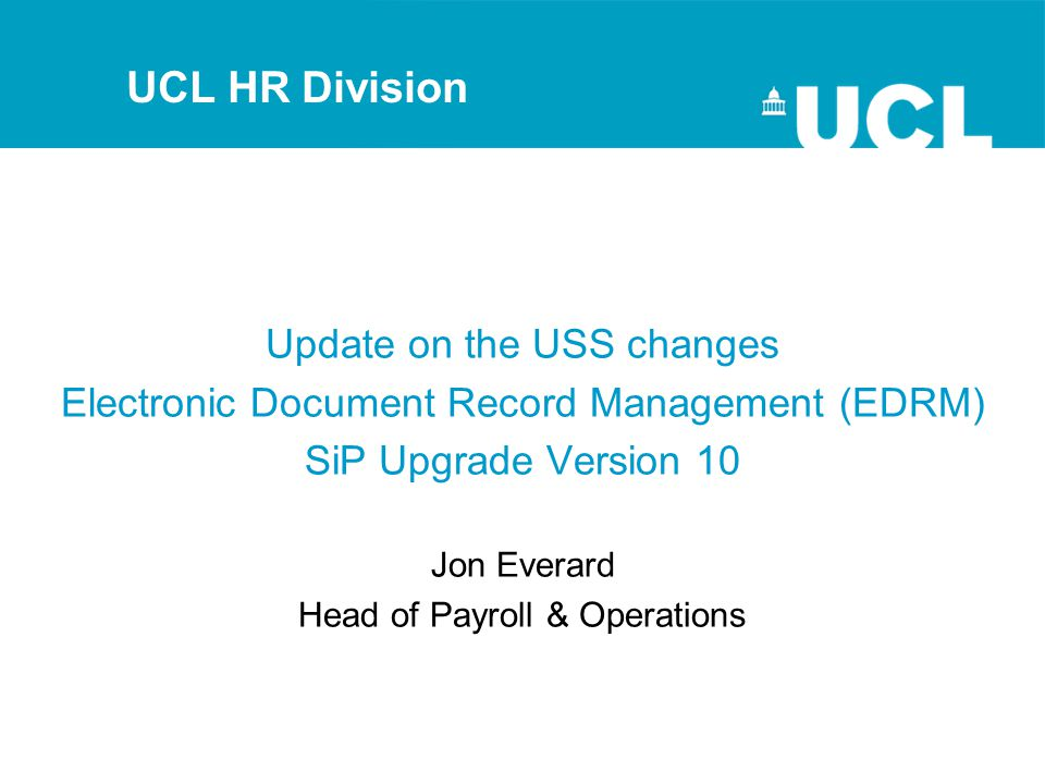Update on the USS changes Electronic Document Record Management (EDRM) SiP Upgrade Version 10 Jon Everard Head of Payroll & Operations UCL HR Division