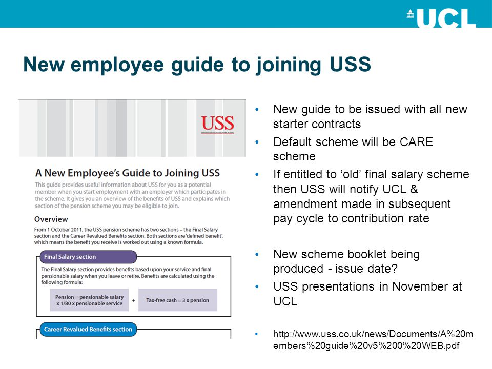 New employee guide to joining USS New guide to be issued with all new starter contracts Default scheme will be CARE scheme If entitled to 'old' final salary scheme then USS will notify UCL & amendment made in subsequent pay cycle to contribution rate New scheme booklet being produced - issue date.