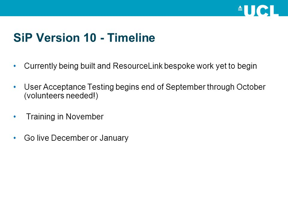 SiP Version 10 - Timeline Currently being built and ResourceLink bespoke work yet to begin User Acceptance Testing begins end of September through October (volunteers needed!) Training in November Go live December or January