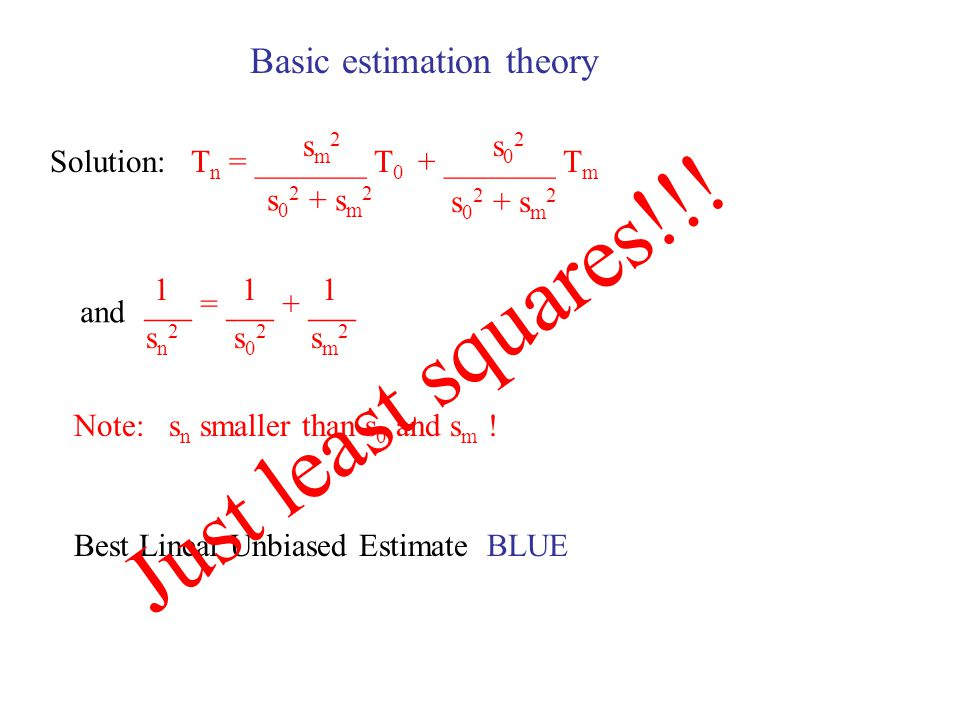 Basic estimation theory T 0 = T + e 0 T m = T + e m E{e 0 } = 0 E{e m } = 0 E{e 0 2 } = s 0 2 E{e m 2 } = s m 2 E{e 0 e m } = 0 Assume a linear best estimate: T n = a T 0 + b T m with T n = T + e n Find a and b such that: b = 1 - a a = __________ sm2sm2 s s m 2 E{e n } = 0 E{e n 2 } minimal