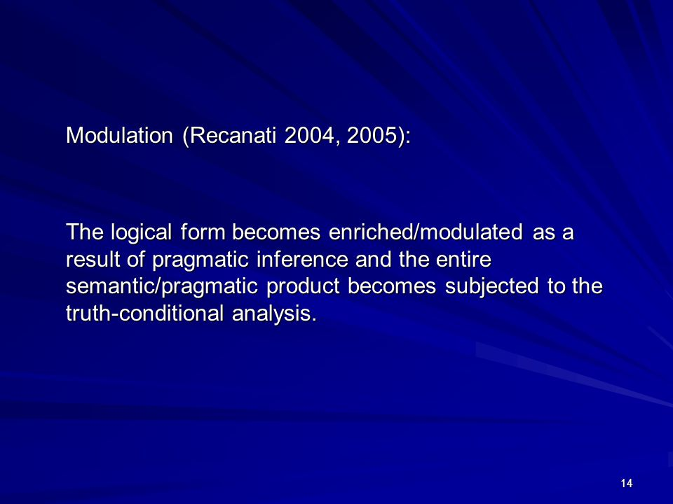 14 Modulation (Recanati 2004, 2005): The logical form becomes enriched/modulated as a result of pragmatic inference and the entire semantic/pragmatic product becomes subjected to the truth-conditional analysis.