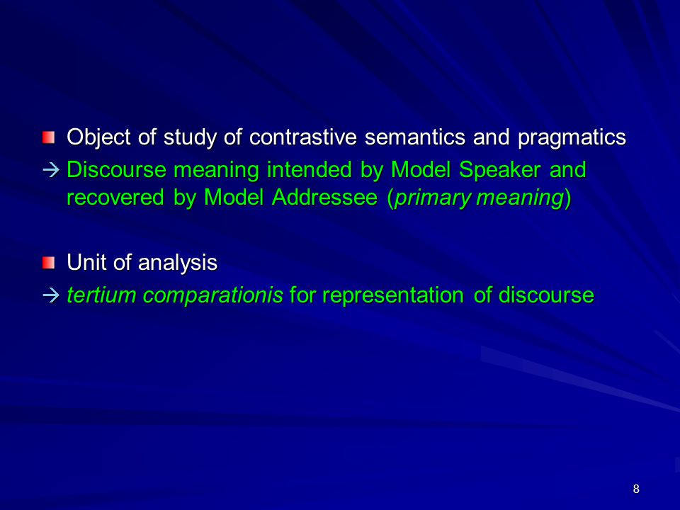 8 Object of study of contrastive semantics and pragmatics  Discourse meaning intended by Model Speaker and recovered by Model Addressee (primary meaning) Unit of analysis  tertium comparationis for representation of discourse