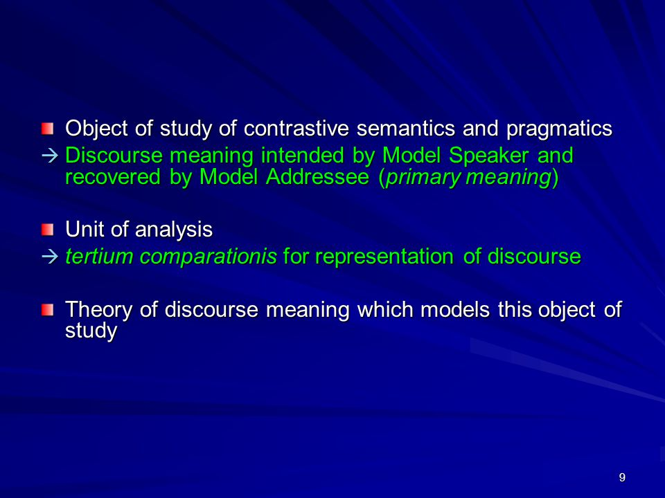 9 Object of study of contrastive semantics and pragmatics  Discourse meaning intended by Model Speaker and recovered by Model Addressee (primary meaning) Unit of analysis  tertium comparationis for representation of discourse Theory of discourse meaning which models this object of study