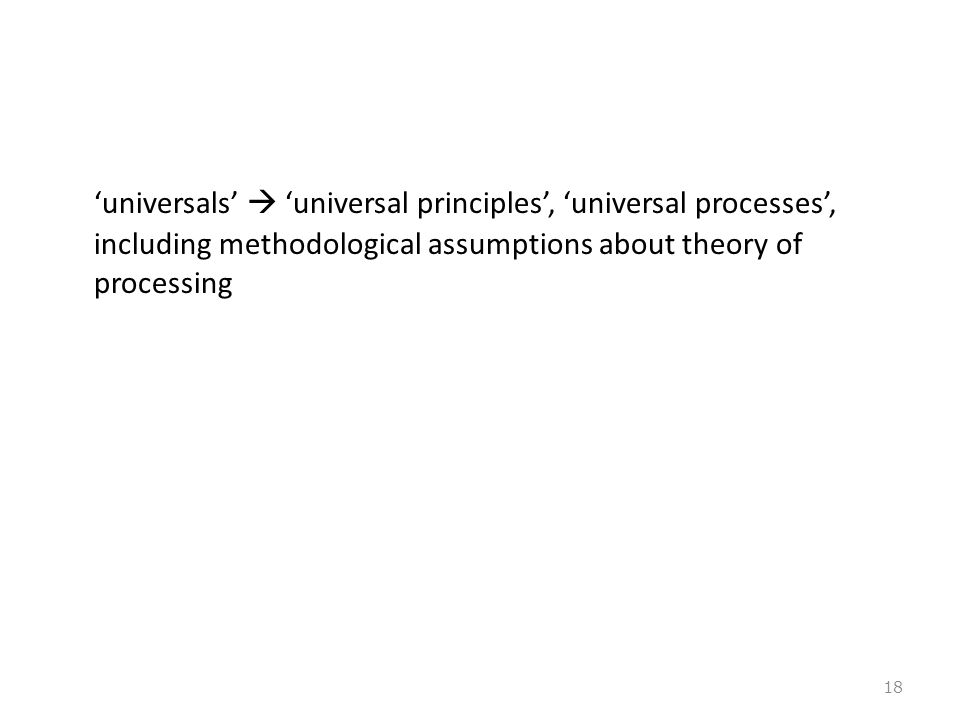 'universals'  'universal principles', 'universal processes', including methodological assumptions about theory of processing 18