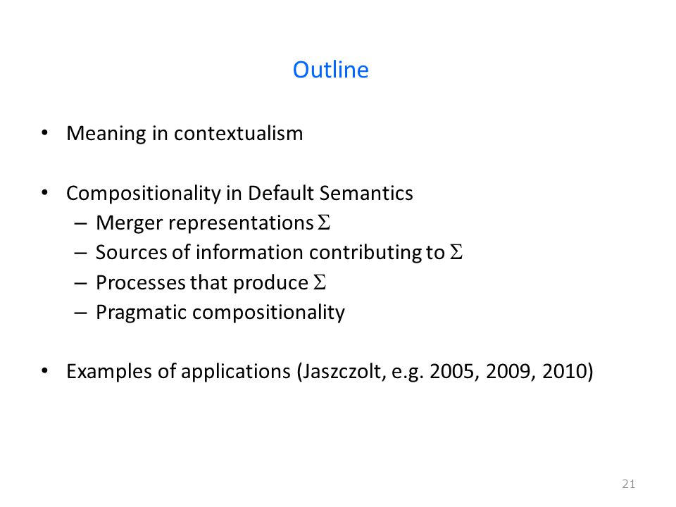Outline Meaning in contextualism Compositionality in Default Semantics – Merger representations  – Sources of information contributing to  – Processes that produce  – Pragmatic compositionality Examples of applications (Jaszczolt, e.g.